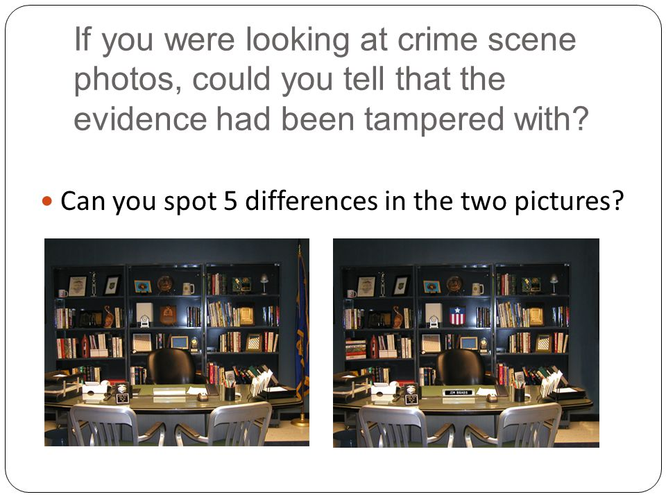 If you were looking at crime scene photos, could you tell that the evidence had been tampered with? Can you spot 5 differences in the two pictures?