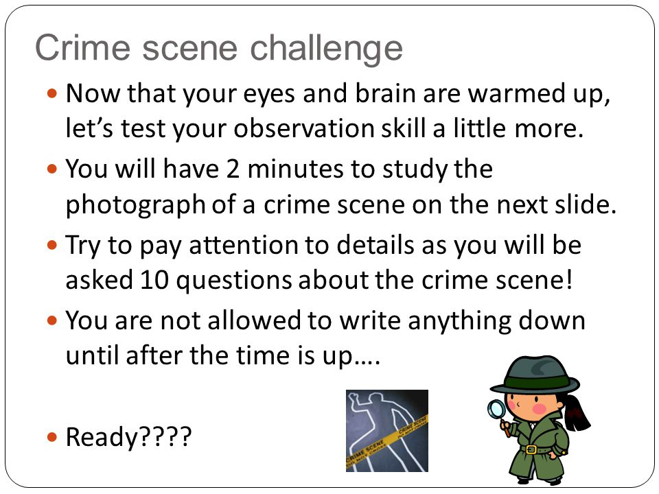 Crime scene challenge Now that your eyes and brain are warmed up, let's test your observation skill a little more.