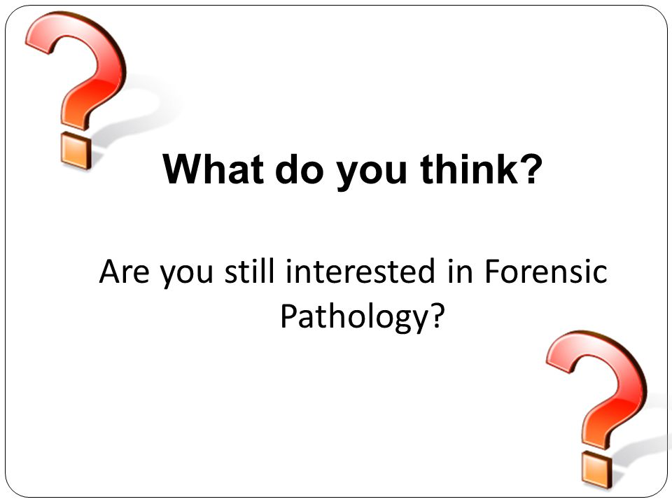 What do you think? Are you still interested in Forensic Pathology?