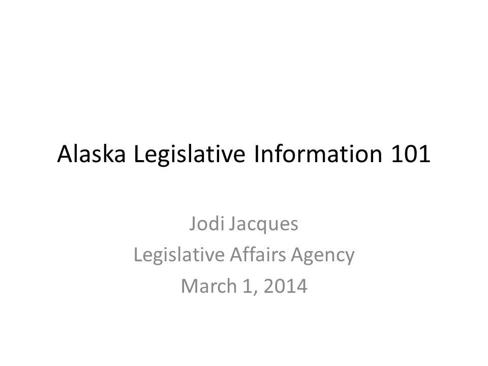 Alaska Legislative Information 101 Jodi Jacques Legislative Affairs Agency March 1, 2014