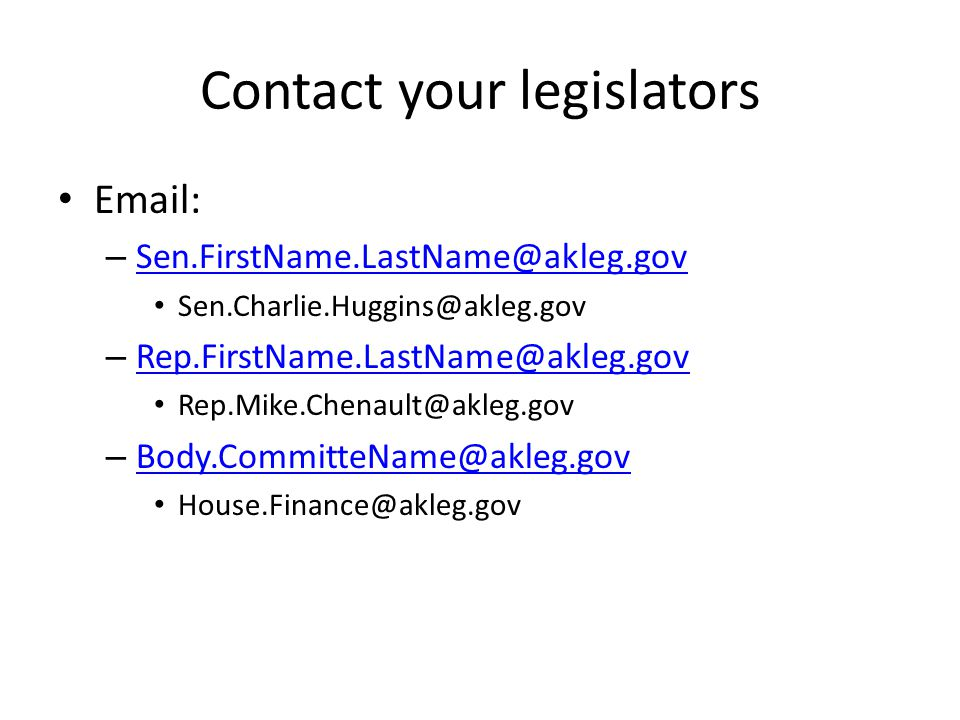 Contact your legislators Email: – Sen.FirstName.LastName@akleg.gov Sen.FirstName.LastName@akleg.gov Sen.Charlie.Huggins@akleg.gov – Rep.FirstName.LastName@akleg.gov Rep.FirstName.LastName@akleg.gov Rep.Mike.Chenault@akleg.gov – Body.CommitteName@akleg.gov Body.CommitteName@akleg.gov House.Finance@akleg.gov