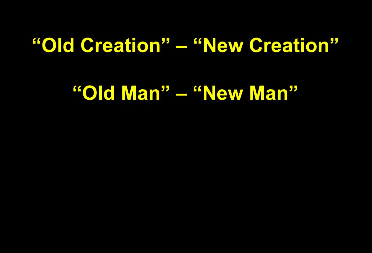 """Old Creation"" – ""New Creation"" ""Old Man"" – ""New Man"""