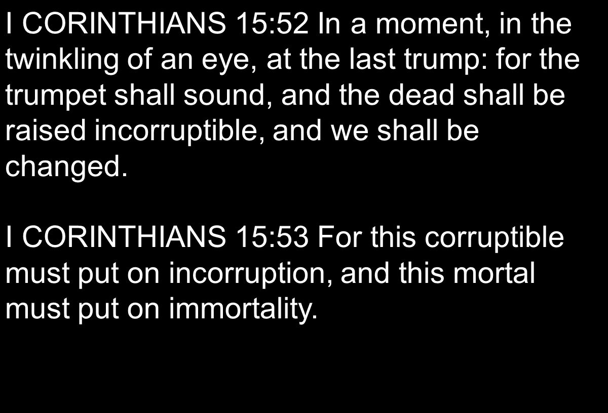 I CORINTHIANS 15:52 In a moment, in the twinkling of an eye, at the last trump: for the trumpet shall sound, and the dead shall be raised incorruptibl
