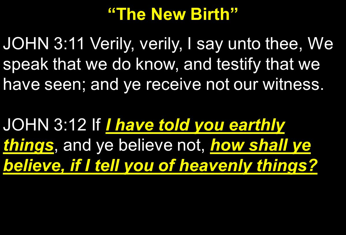 """The New Birth"" JOHN 3:11 Verily, verily, I say unto thee, We speak that we do know, and testify that we have seen; and ye receive not our witness. ho"