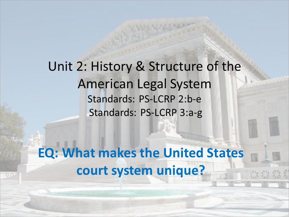 Unit 2: History & Structure of the American Legal System Standards: PS-LCRP 2:b-e Standards: PS-LCRP 3:a-g EQ: What makes the United States court system unique?