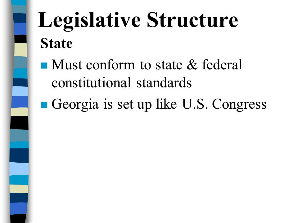 Legislative Structure State Must conform to state & federal constitutional standards Georgia is set up like U.S.
