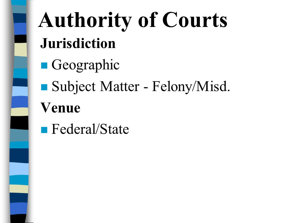 Authority of Courts Jurisdiction Geographic Subject Matter - Felony/Misd. Venue Federal/State