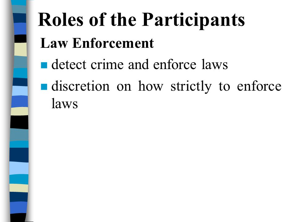 Roles of the Participants Law Enforcement n detect crime and enforce laws n discretion on how strictly to enforce laws