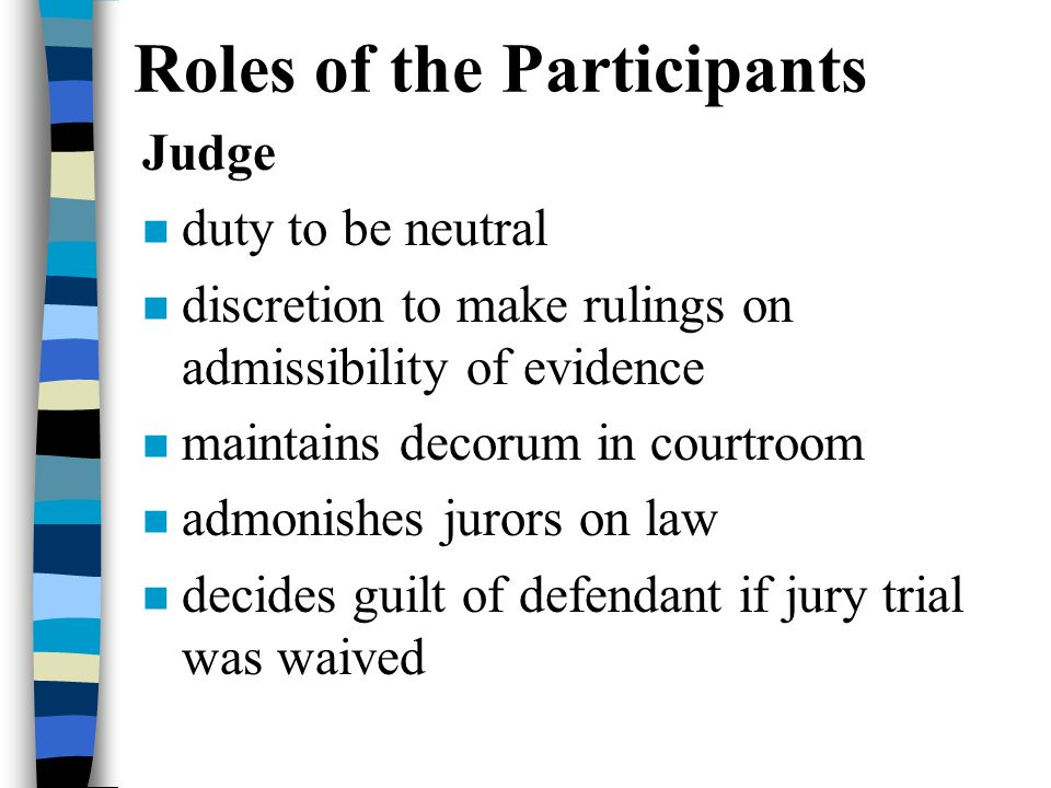 Roles of the Participants Judge n duty to be neutral n discretion to make rulings on admissibility of evidence n maintains decorum in courtroom n admonishes jurors on law n decides guilt of defendant if jury trial was waived