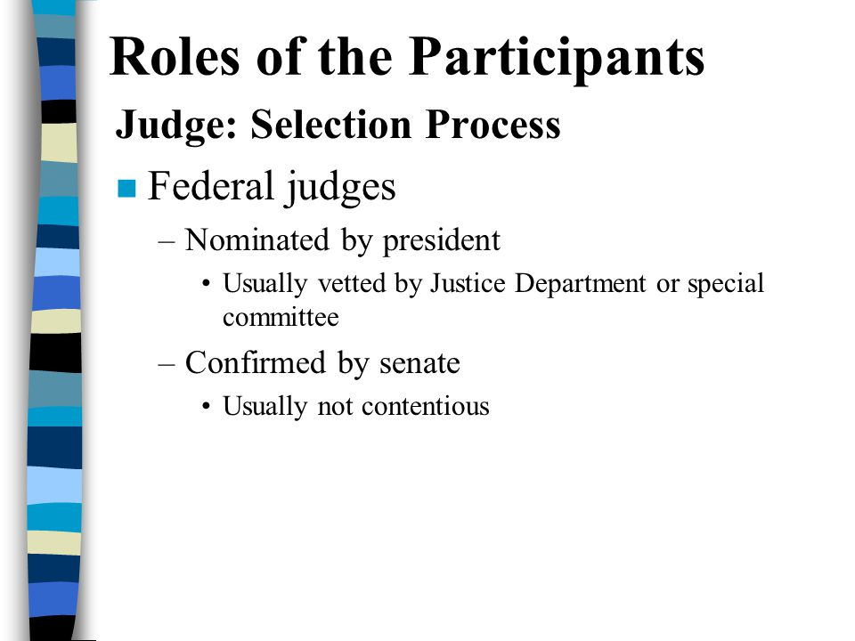Roles of the Participants Judge: Selection Process n Federal judges –Nominated by president Usually vetted by Justice Department or special committee –Confirmed by senate Usually not contentious