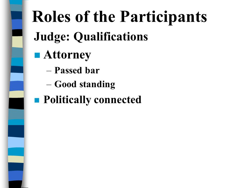 Roles of the Participants Judge: Qualifications n Attorney –Passed bar –Good standing n Politically connected