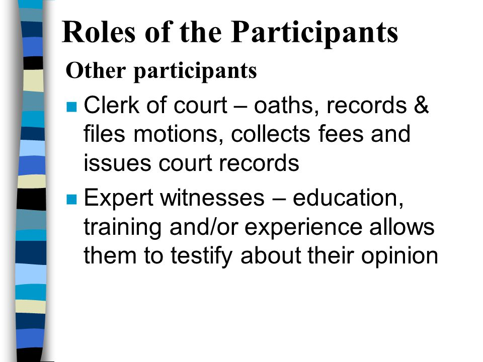 Roles of the Participants Other participants n Clerk of court – oaths, records & files motions, collects fees and issues court records n Expert witnesses – education, training and/or experience allows them to testify about their opinion
