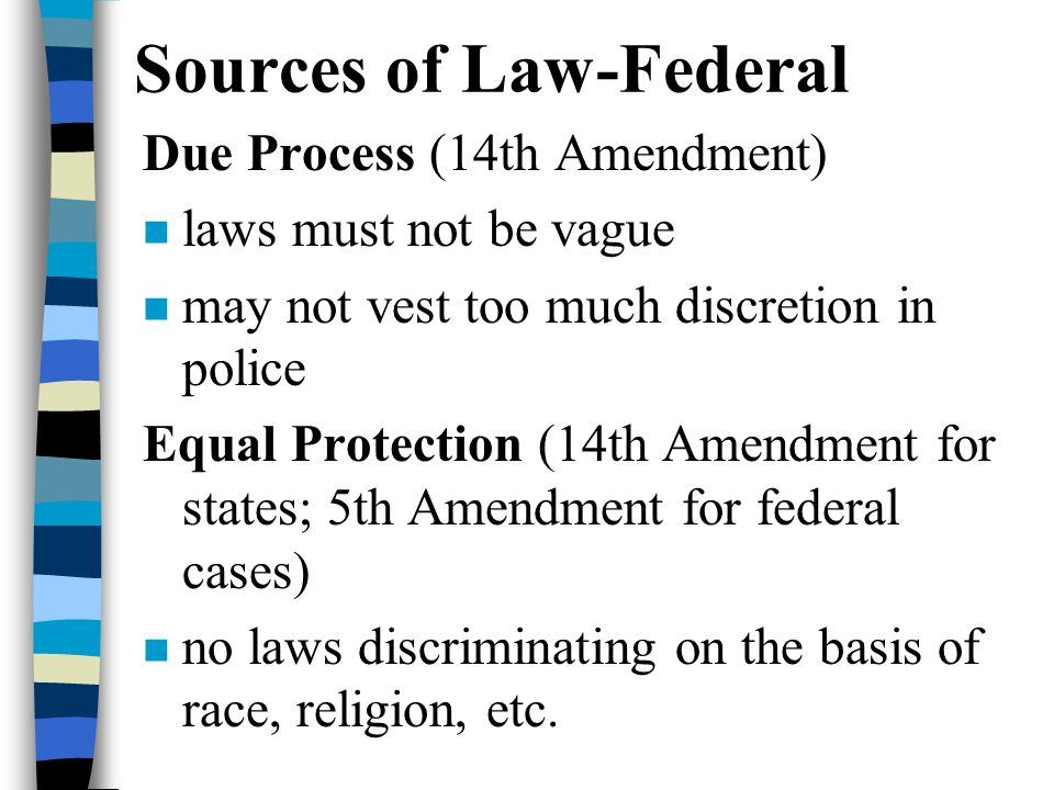 Sources of Law-Federal Due Process (14th Amendment) laws must not be vague may not vest too much discretion in police Equal Protection (14th Amendment for states; 5th Amendment for federal cases) no laws discriminating on the basis of race, religion, etc.
