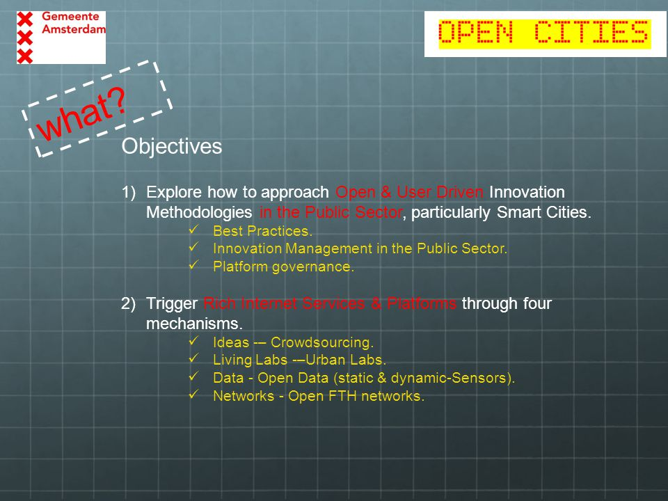 what? Objectives 1)Explore how to approach Open & User Driven Innovation Methodologies in the Public Sector, particularly Smart Cities. Best Practices