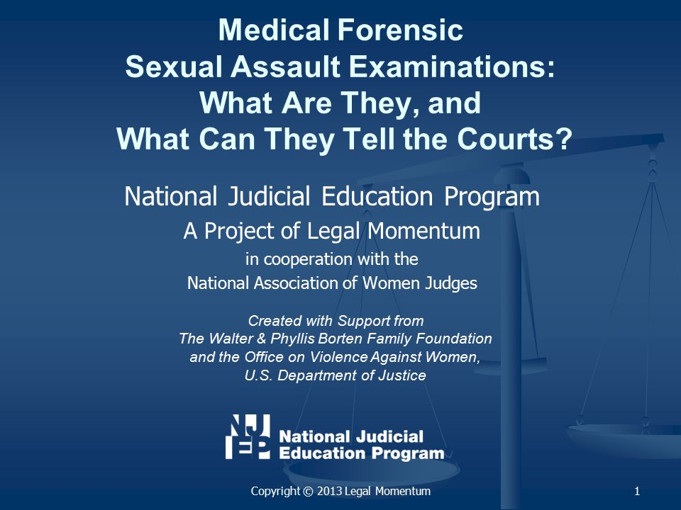 National Judicial Education Program A Project of Legal Momentum in cooperation with the National Association of Women Judges Medical Forensic Sexual Assault Examinations: What Are They, and What Can They Tell the Courts.