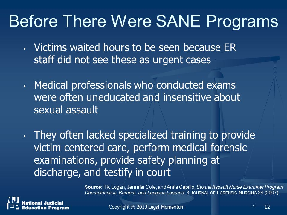 12 Before There Were SANE Programs Victims waited hours to be seen because ER staff did not see these as urgent cases Medical professionals who conducted exams were often uneducated and insensitive about sexual assault They often lacked specialized training to provide victim centered care, perform medical forensic examinations, provide safety planning at discharge, and testify in court.
