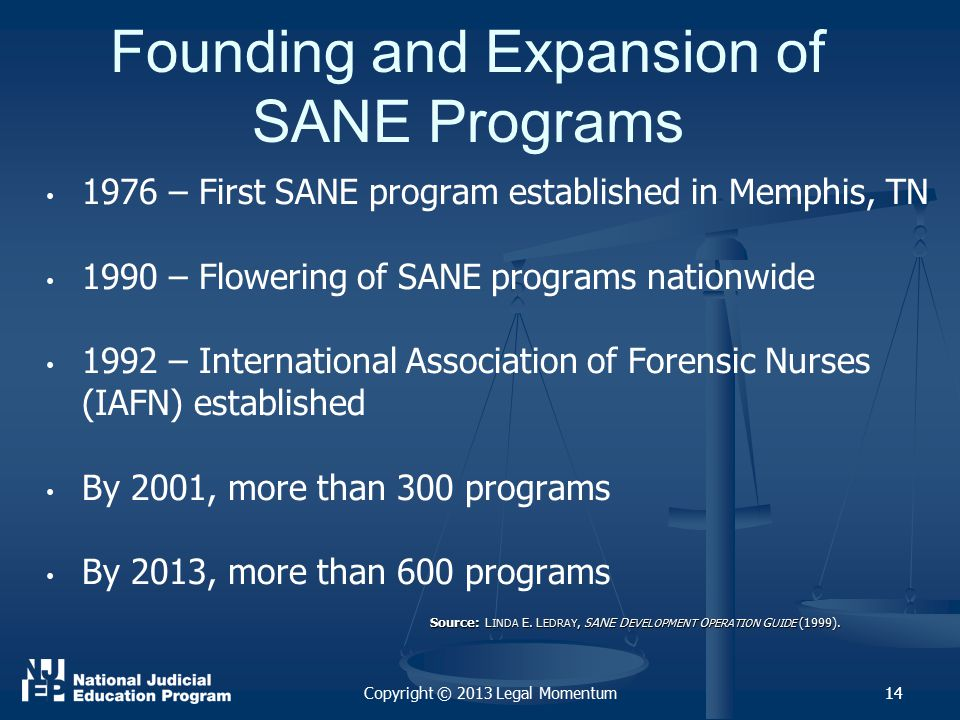 14 Founding and Expansion of SANE Programs 1976 – First SANE program established in Memphis, TN 1990 – Flowering of SANE programs nationwide 1992 – International Association of Forensic Nurses (IAFN) established By 2001, more than 300 programs By 2013, more than 600 programs Source: L INDA E.