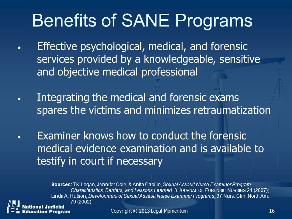 16 Benefits of SANE Programs Effective psychological, medical, and forensic services provided by a knowledgeable, sensitive and objective medical professional Integrating the medical and forensic exams spares the victims and minimizes retraumatization Examiner knows how to conduct the forensic medical evidence examination and is available to testify in court if necessary 16 Sources: TK Logan, Jennifer Cole, & Anita Capillo, Sexual Assault Nurse Examiner Program Characteristics, Barriers, and Lessons Learned.