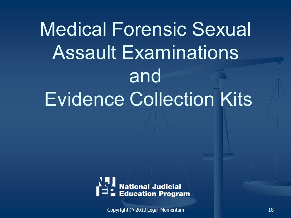 Medical Forensic Sexual Assault Examinations and Evidence Collection Kits Copyright © 2013 Legal Momentum18