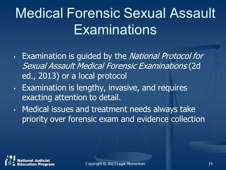 Medical Forensic Sexual Assault Examinations Examination is guided by the National Protocol for Sexual Assault Medical Forensic Examinations (2d ed., 2013) or a local protocol Examination is lengthy, invasive, and requires exacting attention to detail.