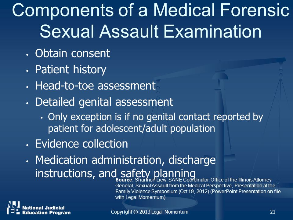 Components of a Medical Forensic Sexual Assault Examination Obtain consent Patient history Head-to-toe assessment Detailed genital assessment Only exception is if no genital contact reported by patient for adolescent/adult population Evidence collection Medication administration, discharge instructions, and safety planning Copyright © 2013 Legal Momentum21 Source: Shannon Liew, SANE Coordinator, Office of the Illinois Attorney General, Sexual Assault from the Medical Perspective, Presentation at the Family Violence Symposium (Oct 19, 2012) (PowerPoint Presentation on file with Legal Momentum).