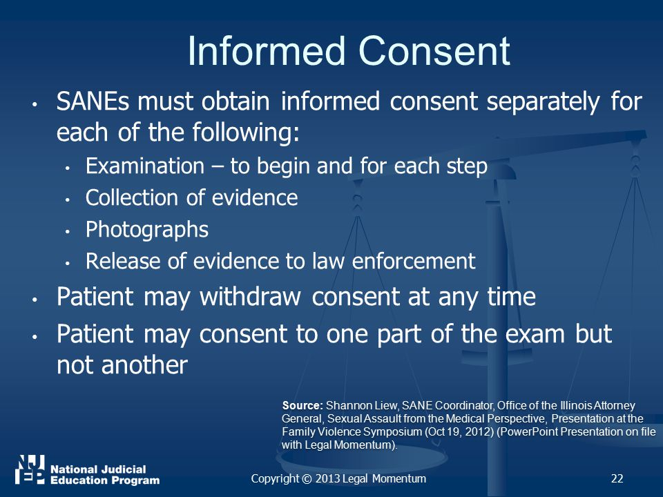 Informed Consent SANEs must obtain informed consent separately for each of the following: Examination – to begin and for each step Collection of evidence Photographs Release of evidence to law enforcement Patient may withdraw consent at any time Patient may consent to one part of the exam but not another Copyright © 2013 Legal Momentum22 Source: Shannon Liew, SANE Coordinator, Office of the Illinois Attorney General, Sexual Assault from the Medical Perspective, Presentation at the Family Violence Symposium (Oct 19, 2012) (PowerPoint Presentation on file with Legal Momentum).