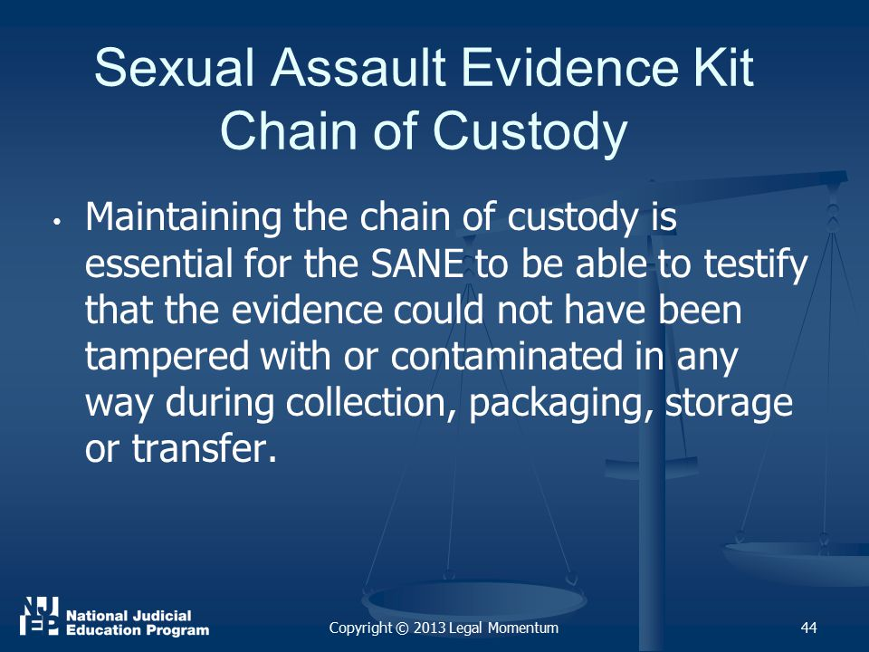 Sexual Assault Evidence Kit Chain of Custody Maintaining the chain of custody is essential for the SANE to be able to testify that the evidence could not have been tampered with or contaminated in any way during collection, packaging, storage or transfer.