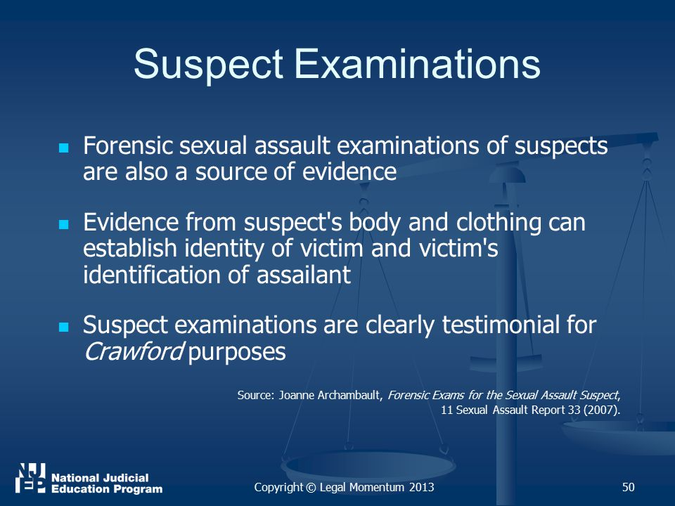 50 Suspect Examinations Forensic sexual assault examinations of suspects are also a source of evidence Evidence from suspect s body and clothing can establish identity of victim and victim s identification of assailant Suspect examinations are clearly testimonial for Crawford purposes Source: Joanne Archambault, Forensic Exams for the Sexual Assault Suspect, 11 Sexual Assault Report 33 (2007).