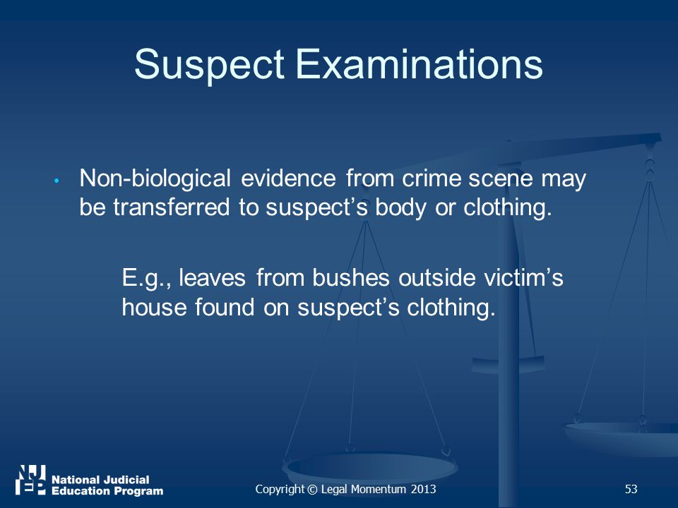 53 Suspect Examinations Non-biological evidence from crime scene may be transferred to suspect's body or clothing.