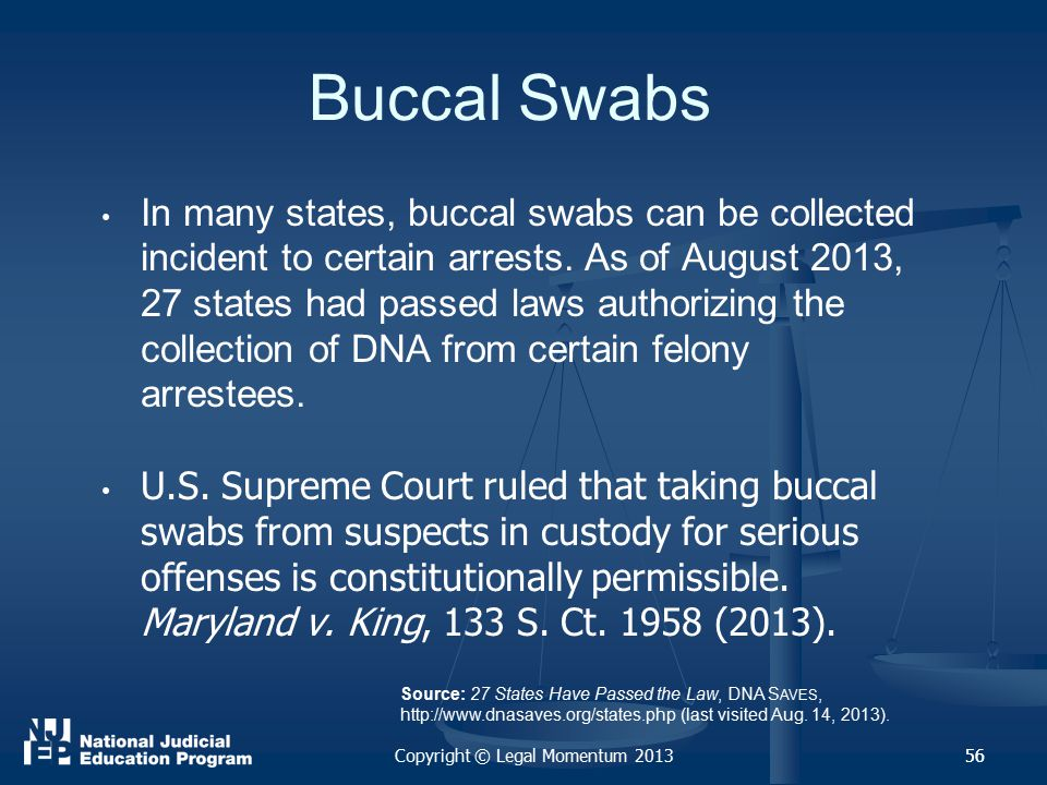 56 Buccal Swabs In many states, buccal swabs can be collected incident to certain arrests.