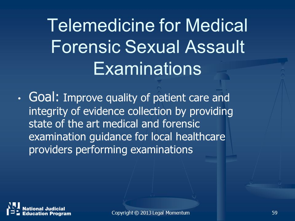 Telemedicine for Medical Forensic Sexual Assault Examinations Goal: Improve quality of patient care and integrity of evidence collection by providing state of the art medical and forensic examination guidance for local healthcare providers performing examinations 59Copyright © 2013 Legal Momentum