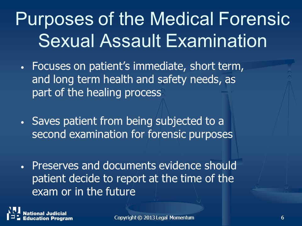 6 Purposes of the Medical Forensic Sexual Assault Examination Focuses on patient's immediate, short term, and long term health and safety needs, as part of the healing process Saves patient from being subjected to a second examination for forensic purposes Preserves and documents evidence should patient decide to report at the time of the exam or in the future Copyright © 2013 Legal Momentum6