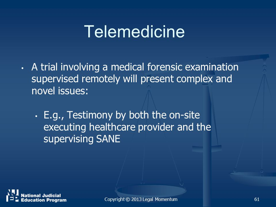 Telemedicine A trial involving a medical forensic examination supervised remotely will present complex and novel issues: E.g., Testimony by both the on-site executing healthcare provider and the supervising SANE 61Copyright © 2013 Legal Momentum