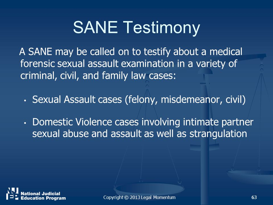 63 SANE Testimony A SANE may be called on to testify about a medical forensic sexual assault examination in a variety of criminal, civil, and family law cases: Sexual Assault cases (felony, misdemeanor, civil) Domestic Violence cases involving intimate partner sexual abuse and assault as well as strangulation Copyright © 2013 Legal Momentum63