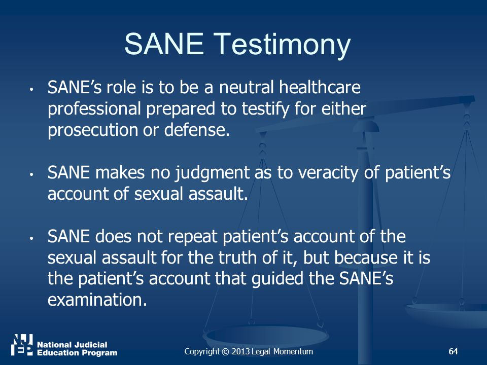 64 SANE Testimony SANE's role is to be a neutral healthcare professional prepared to testify for either prosecution or defense.