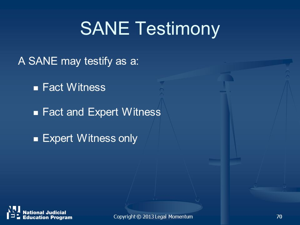 70 SANE Testimony A SANE may testify as a: Fact Witness Fact and Expert Witness Expert Witness only Copyright © 2013 Legal Momentum