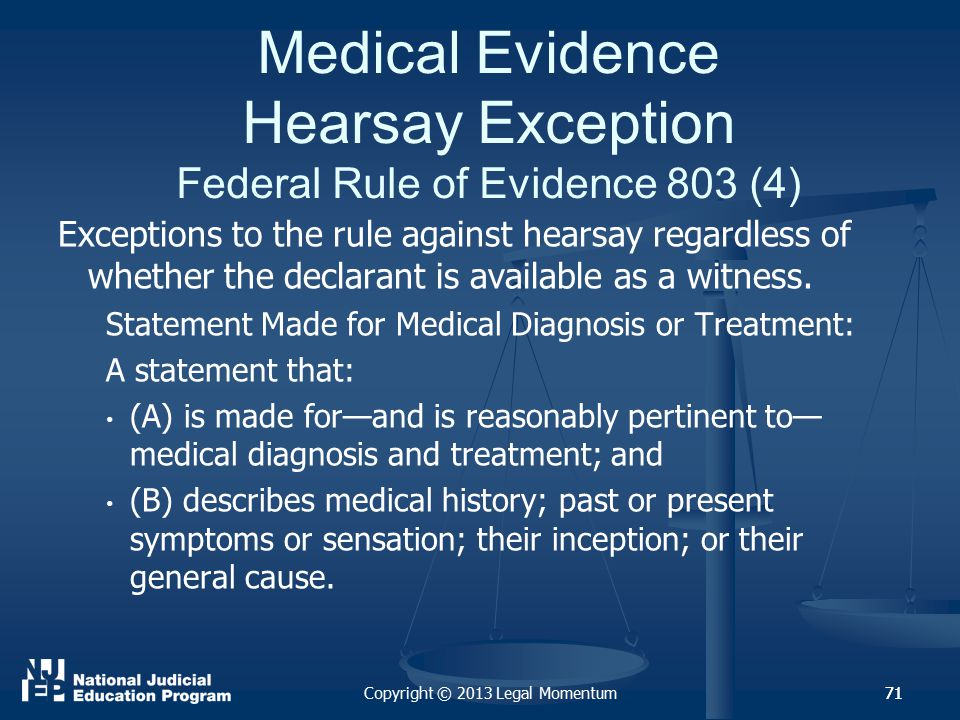 71 Medical Evidence Hearsay Exception Federal Rule of Evidence 803 (4) Exceptions to the rule against hearsay regardless of whether the declarant is available as a witness.