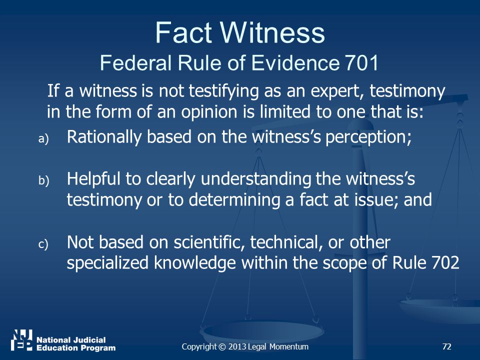 72 Fact Witness Federal Rule of Evidence 701 If a witness is not testifying as an expert, testimony in the form of an opinion is limited to one that is: a) a) Rationally based on the witness's perception; b) b) Helpful to clearly understanding the witness's testimony or to determining a fact at issue; and c) c) Not based on scientific, technical, or other specialized knowledge within the scope of Rule 702 Copyright © 2013 Legal Momentum