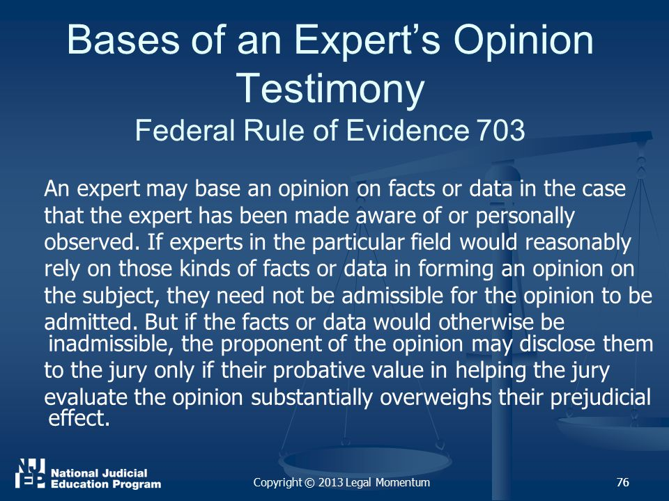 76 Bases of an Expert's Opinion Testimony Federal Rule of Evidence 703 An expert may base an opinion on facts or data in the case that the expert has been made aware of or personally observed.