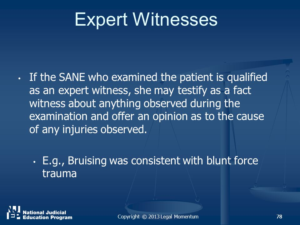78 Expert Witnesses If the SANE who examined the patient is qualified as an expert witness, she may testify as a fact witness about anything observed during the examination and offer an opinion as to the cause of any injuries observed.