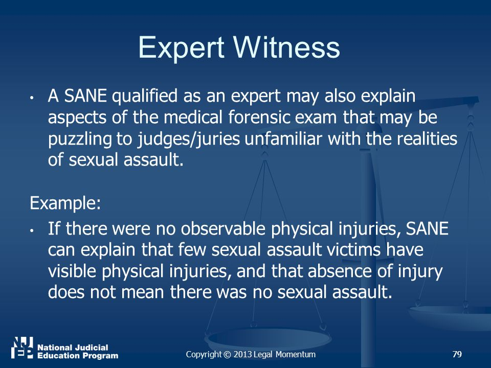 79 Expert Witness A SANE qualified as an expert may also explain aspects of the medical forensic exam that may be puzzling to judges/juries unfamiliar with the realities of sexual assault.