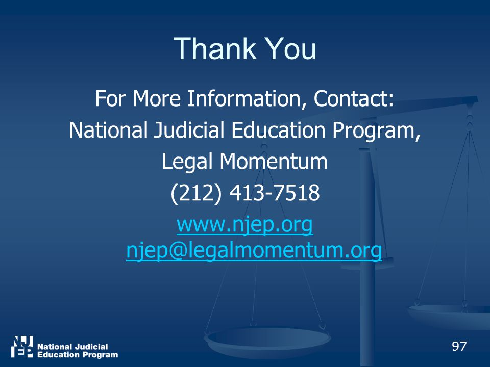 Thank You For More Information, Contact: National Judicial Education Program, Legal Momentum (212) 413-7518 www.njep.org njep@legalmomentum.org 97