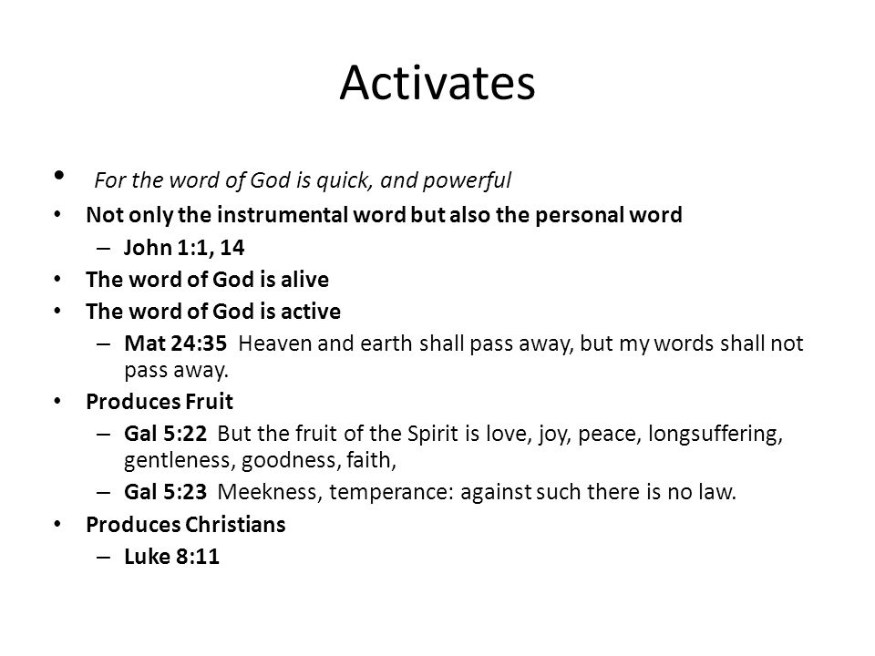 Activates For the word of God is quick, and powerful Not only the instrumental word but also the personal word – John 1:1, 14 The word of God is alive The word of God is active – Mat 24:35 Heaven and earth shall pass away, but my words shall not pass away.