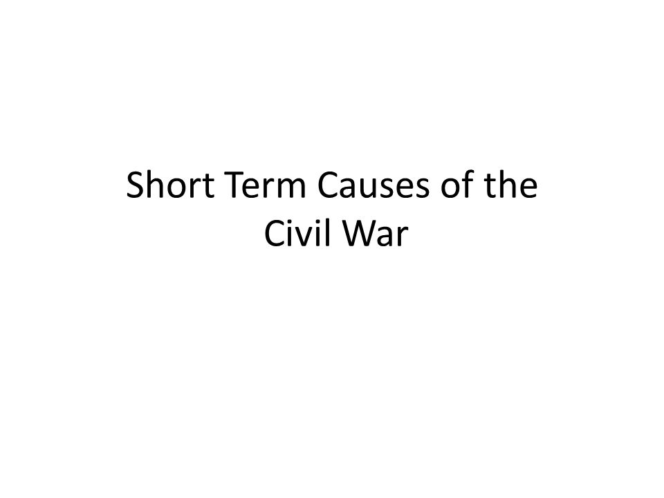 Short Term Causes of the Civil War