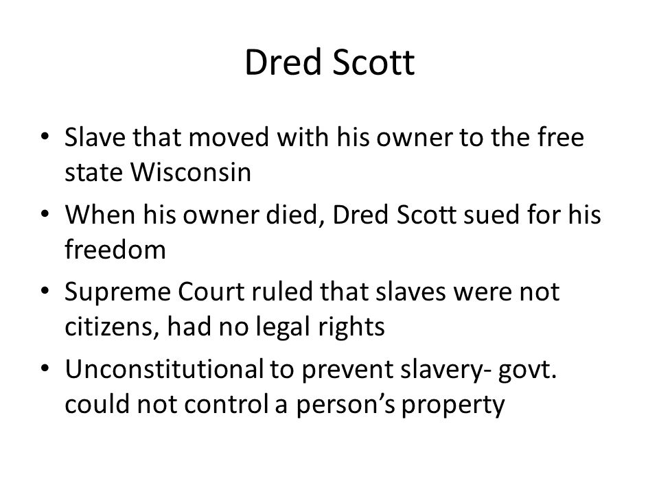 Dred Scott Slave that moved with his owner to the free state Wisconsin When his owner died, Dred Scott sued for his freedom Supreme Court ruled that s