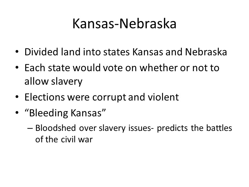 Kansas-Nebraska Divided land into states Kansas and Nebraska Each state would vote on whether or not to allow slavery Elections were corrupt and viole