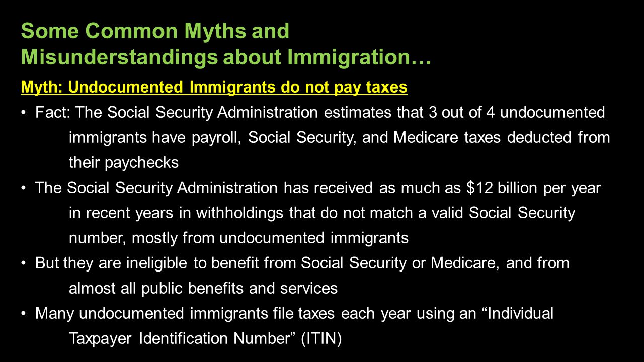 Myth: Undocumented Immigrants do not pay taxes Fact: The Social Security Administration estimates that 3 out of 4 undocumented immigrants have payroll