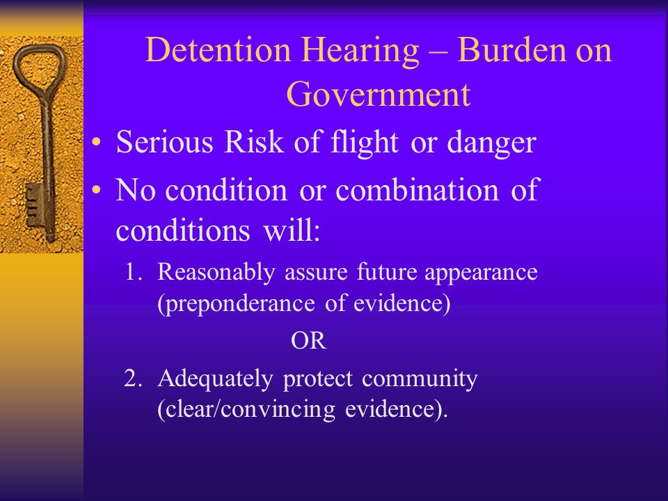 Detention Hearing – Burden on Government Serious Risk of flight or danger No condition or combination of conditions will: 1.Reasonably assure future appearance (preponderance of evidence) OR 2.Adequately protect community (clear/convincing evidence).