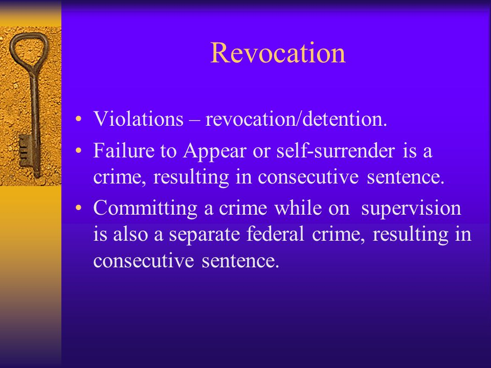 Revocation Violations – revocation/detention. Failure to Appear or self-surrender is a crime, resulting in consecutive sentence. Committing a crime wh