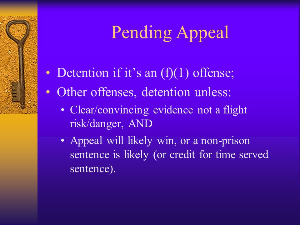 Pending Appeal Detention if it's an (f)(1) offense; Other offenses, detention unless: Clear/convincing evidence not a flight risk/danger, AND Appeal will likely win, or a non-prison sentence is likely (or credit for time served sentence).